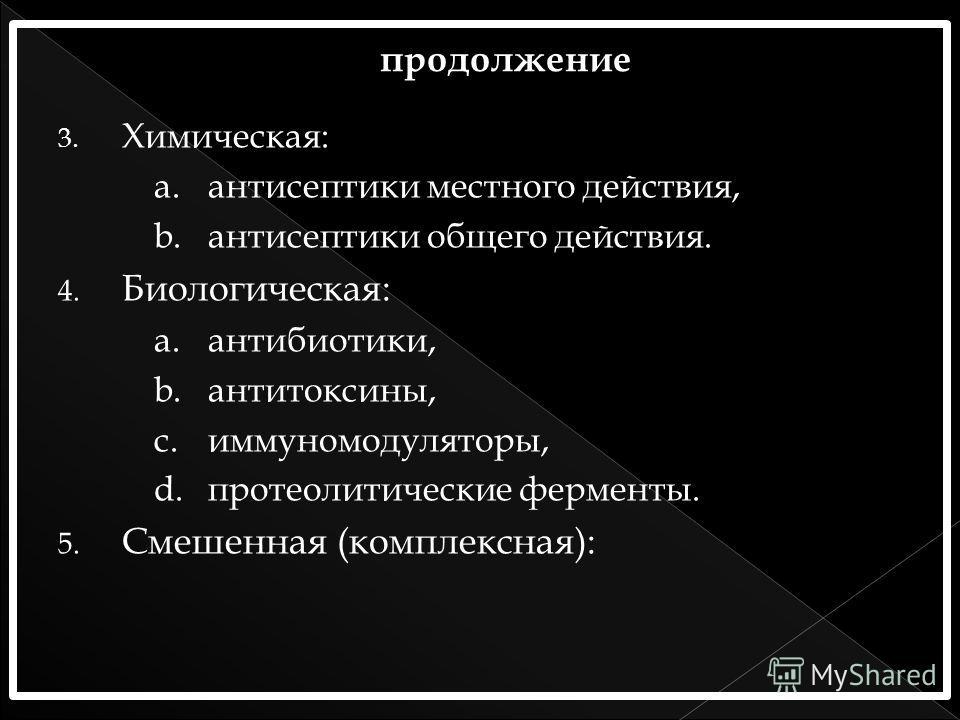 3. Химическая: a.антисептики местного действия, b.антисептики общего действия. 4. Биологическая: a.антибиотики, b.антитоксины, c.иммуномодуляторы, d.протеолитические ферменты. 5. Смешенная (комплексная):