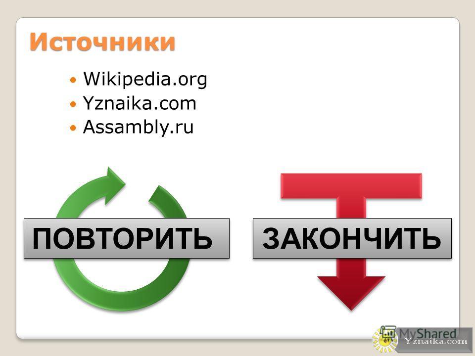 Источники Wikipedia.org Yznaika.com Assambly.ru ПОВТОРИТЬ ЗАКОНЧИТЬ