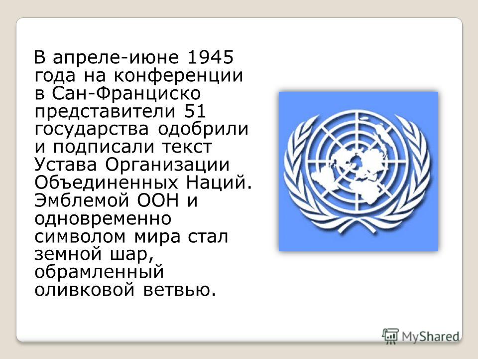 В апреле-июне 1945 года на конференции в Сан-Франциско представители 51 государства одобрили и подписали текст Устава Организации Объединенных Наций. Эмблемой ООН и одновременно символом мира стал земной шар, обрамленный оливковой ветвью.