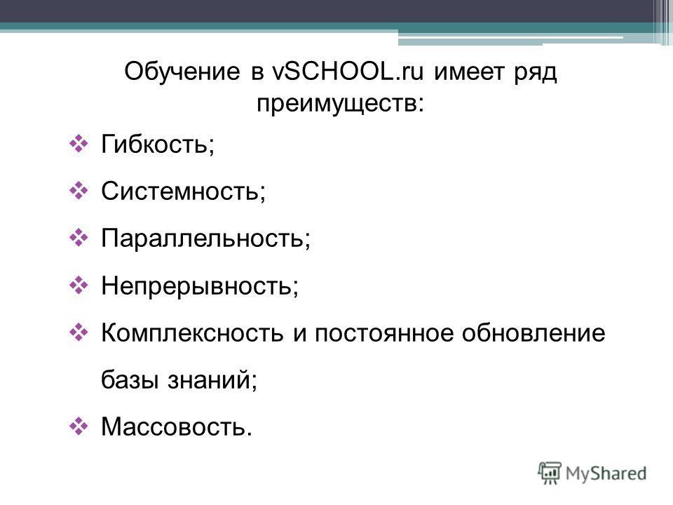 Обучение в vSCHOOL.ru имеет ряд преимуществ: Гибкость; Системность; Параллельность; Непрерывность; Комплексность и постоянное обновление базы знаний; Массовость.