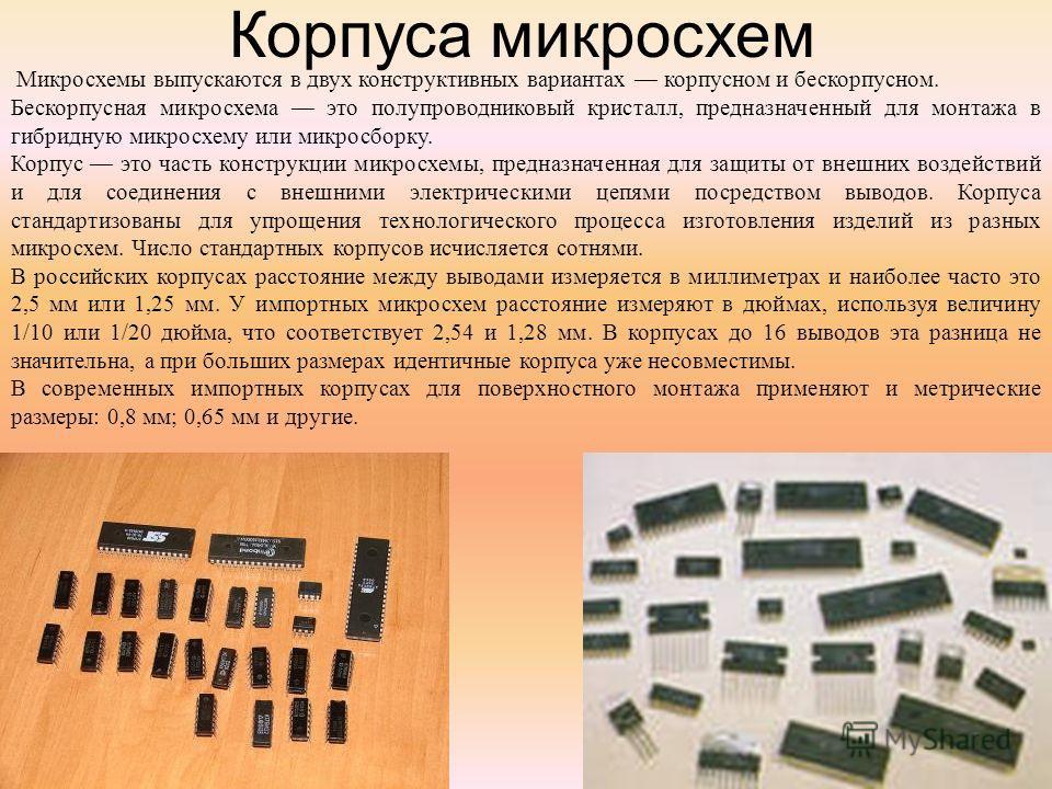 Корпуса микросхем Микросхемы выпускаются в двух конструктивных вариантах корпусном и бескорпусном. Бескорпусная микросхема это полупроводниковый кристалл, предназначенный для монтажа в гибридную микросхему или микросборку. Корпус это часть конструкци