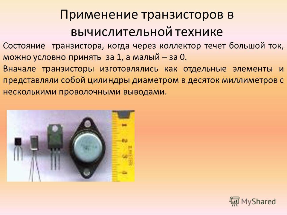 Применение транзисторов в вычислительной технике Состояние транзистора, когда через коллектор течет большой ток, можно условно принять за 1, а малый – за 0. Вначале транзисторы изготовлялись как отдельные элементы и представляли собой цилиндры диамет