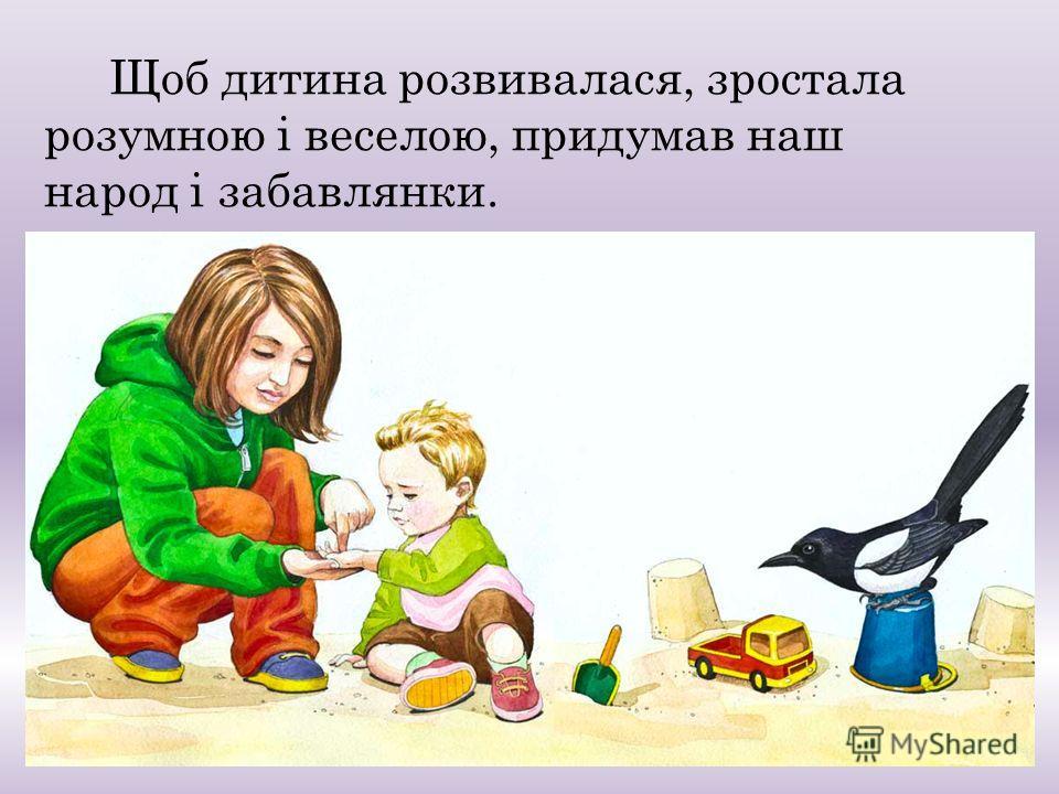Щоб дитина розвивалася, зростала розумною і веселою, придумав наш народ і забавлянки.