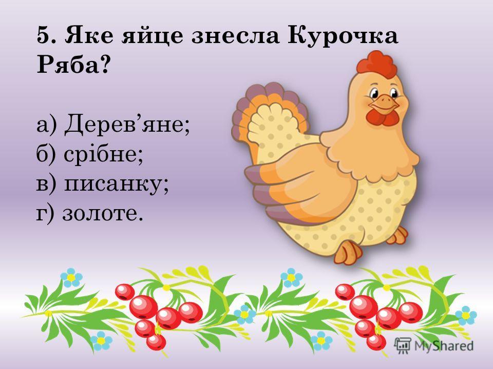 5. Яке яйце снесла Курочка Ряба? а) Деревяне; б) срібне; в) писанку; г) золоте.