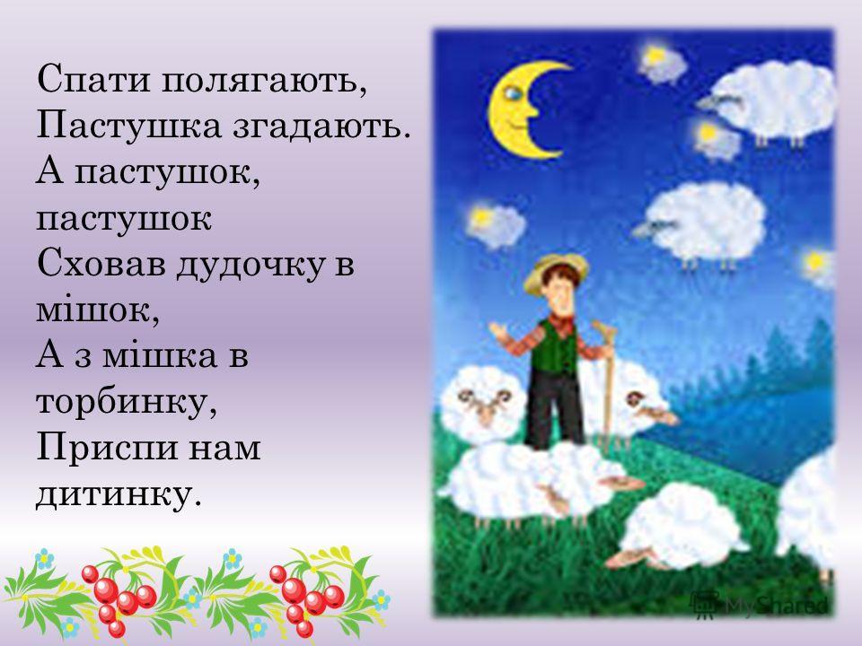 Спати полягають, Пастушка згадають. А пастушок, пастушок Сховав дудочку в мішок, А з мішка в турбинку, Приспи нам дитинку.