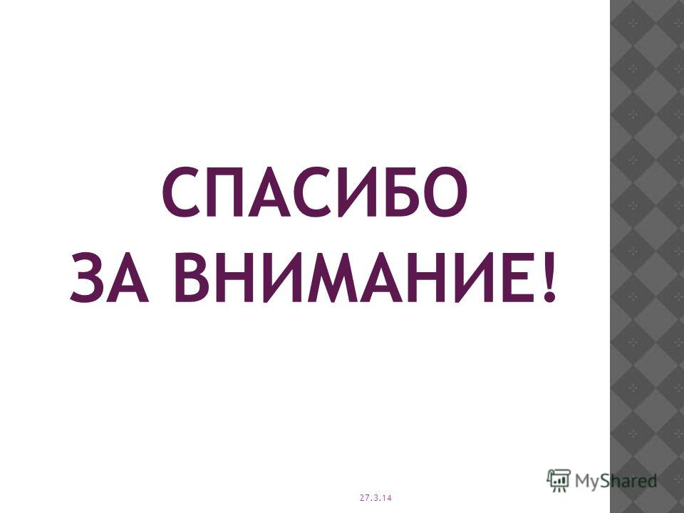27.3.14 СПАСИБО ЗА ВНИМАНИЕ!
