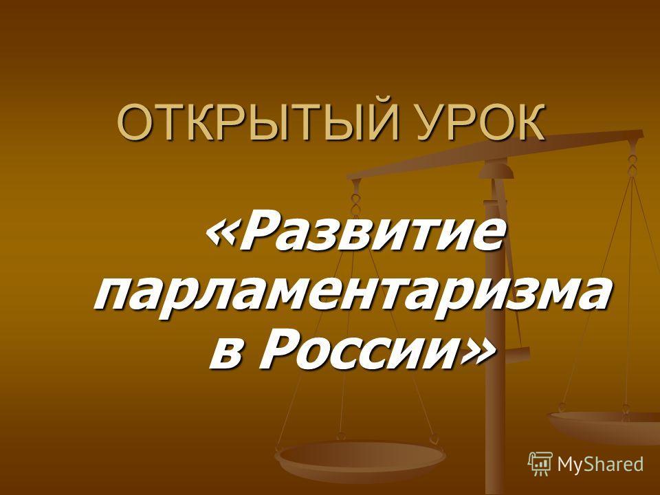 ОТКРЫТЫЙ УРОК «Развитие парламентаризма в России»