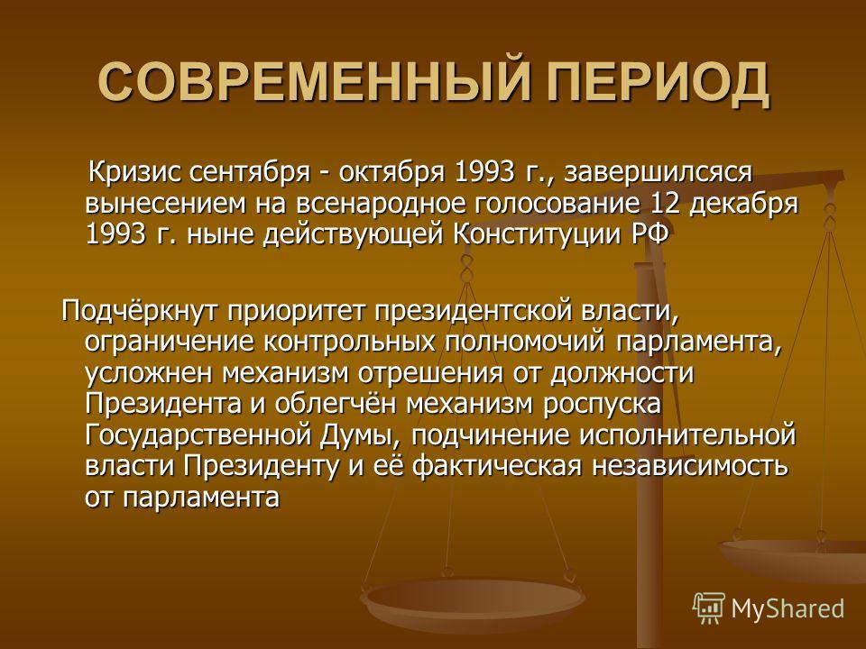 СОВРЕМЕННЫЙ ПЕРИОД Кризис сентября - октября 1993 г., завершился вынесением на всенародное голосование 12 декабря 1993 г. ныне действующей Конституции РФ Кризис сентября - октября 1993 г., завершился вынесением на всенародное голосование 12 декабря 1