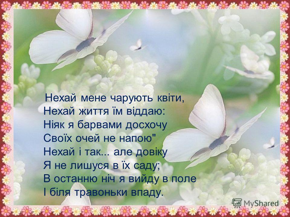 Нехай мене чарують квіти, Нехай життя їм віддаю: Ніяк я барвами досхочу Своїх очей не напою Нехай і так... але довіку Я не лишуся в їх саду; В останню ніч я выйду в поле І біля травоньки впаду.