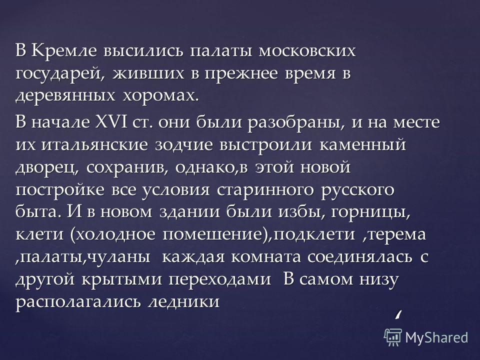 В Кремле высились палаты московских государей, живших в прежнее время в деревянных хоромах. В начале XVI ст. они были разобраны, и на месте их итальянские зодчие выстроили каменный дворец, сохранив, однако,в этой новой постройке все условия старинног
