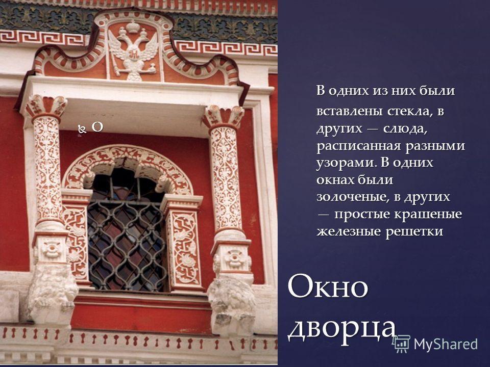 Окно дворца О В одних из них были вставлены стекла, в других слюда, расписанная разными узорами. В одних окнах были золоченые, в других простые крашеные железные решетки