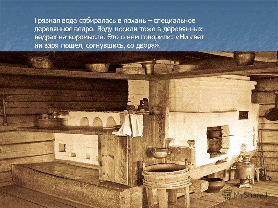 Грязная вода собиралась в лохань – специальное деревянное ведро. Воду носили тоже в деревянных ведрах на коромысле. Это о нем говорили: «Ни свет ни заря пошел, согнувшись, со двора».