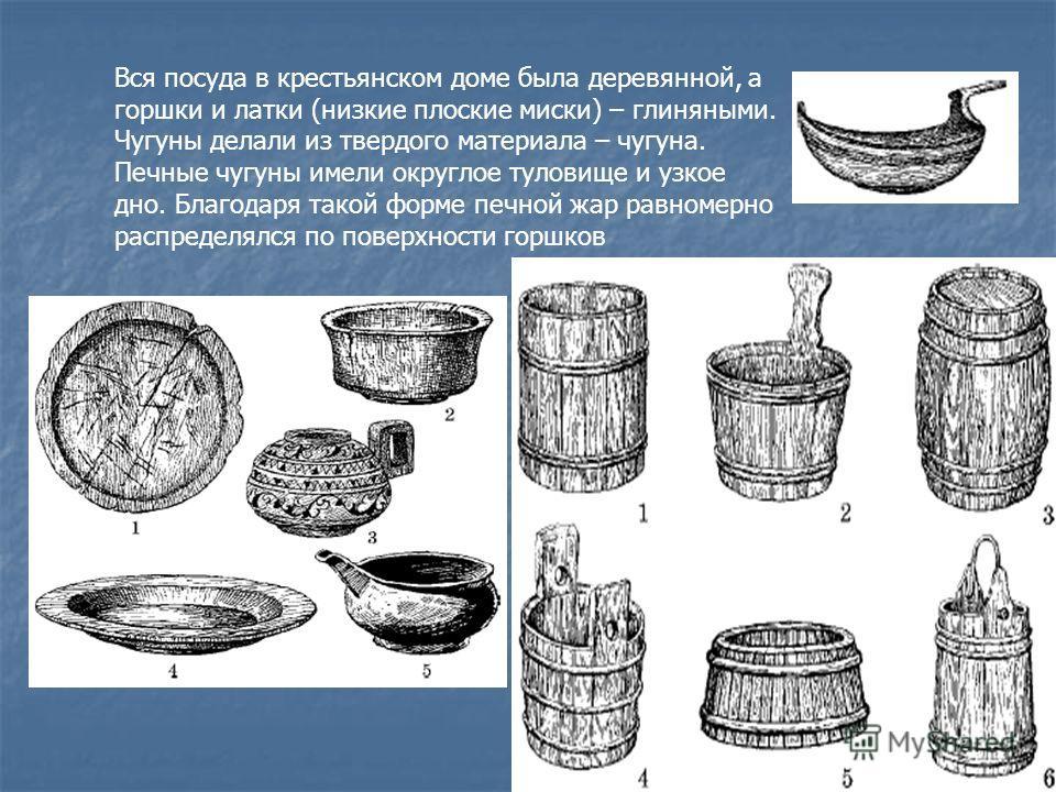 Вся посуда в крестьянском доме была деревянной, а горшки и латки (низкие плоские миски) – глиняными. Чугуны делали из твердого материала – чугуна. Печные чугуны имели округлое туловище и узкое дно. Благодаря такой форме печной жар равномерно распреде