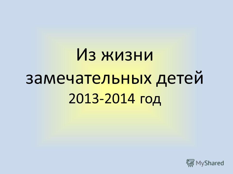 Из жизни замечательных детей 2013-2014 год