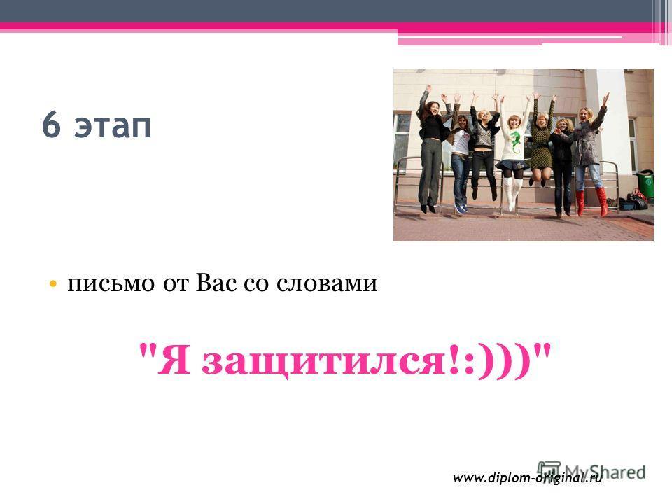 6 этап письмо от Вас со словами Я защитился!:))) www.diplom-original.ru