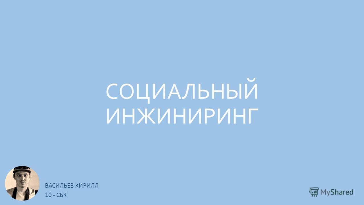 СОЦИАЛЬНЫЙ ИНЖИНИРИНГ ВАСИЛЬЕВ КИРИЛЛ 10 - СБК