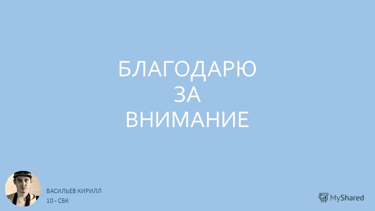 БЛАГОДАРЮ ЗА ВНИМАНИЕ ВАСИЛЬЕВ КИРИЛЛ 10 - СБК