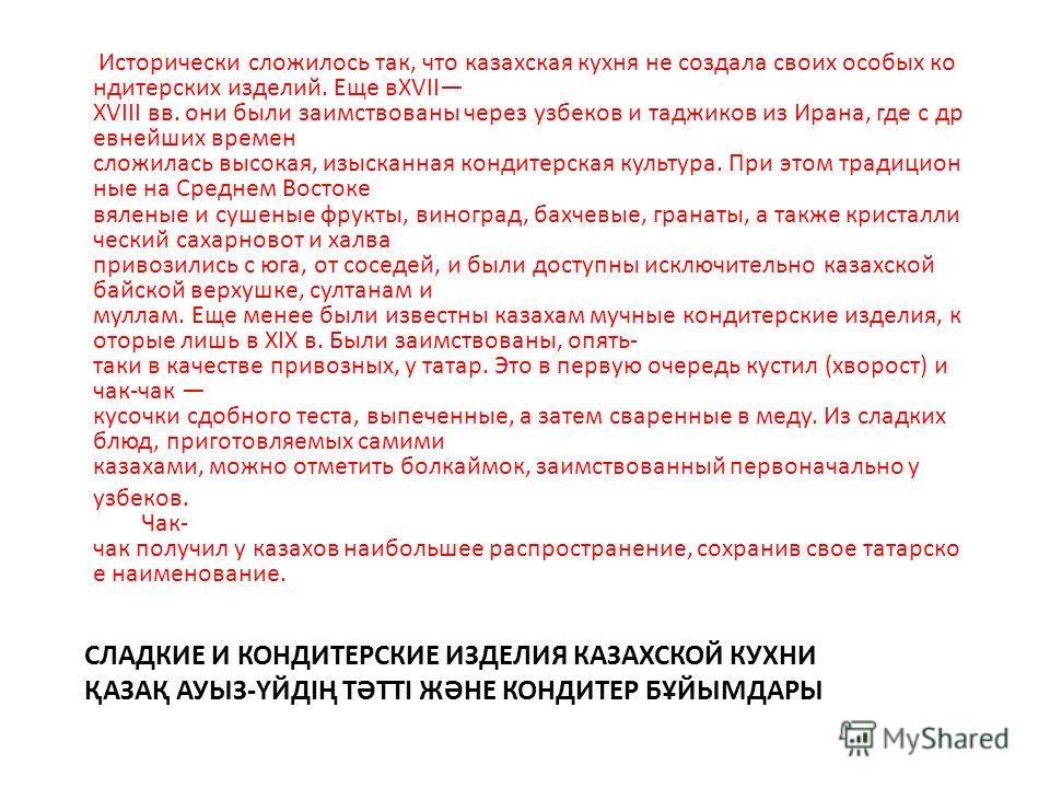 СЛАДКИЕ И КОНДИТЕРСКИЕ ИЗДЕЛИЯ КАЗАХСКОЙ КУХНИ ҚАЗАҚ АУЫЗ-ҮЙДІҢ ТӘТТІ ЖӘНЕ КОНДИТЕР БҰЙЫМДАРЫ Исторически сложилось так, что казахская кухня не создала своих особых кондитерских изделий. Еще вXVII XVIII вв. они были заимствованы через узбеков и таджи