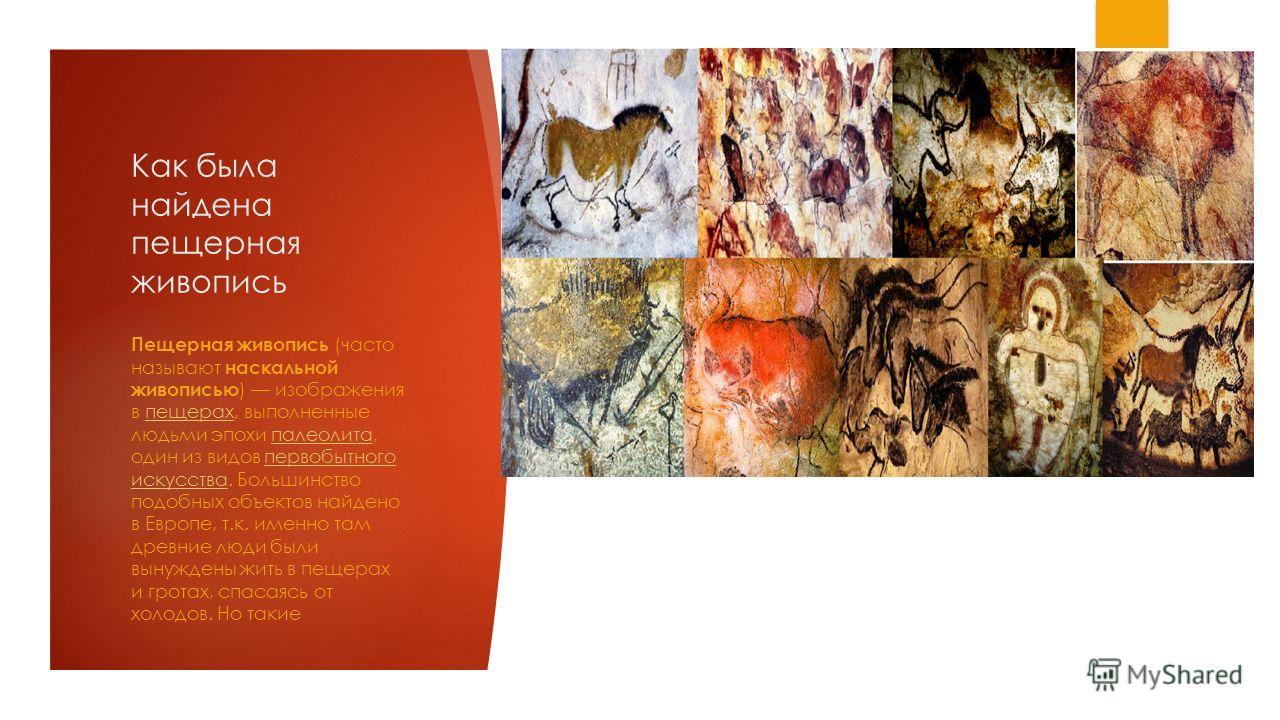 Как была найдена пещерная живопись Пещерная живопись (часто называют наскальной живописью ) изображения в пещерах, выполненные людьми эпохи палеолита, один из видов первобытного искусства. Большинство подобных объектов найдено в Европе, т.к. именно т