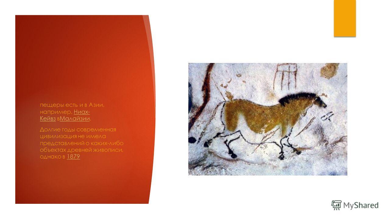 пещеры есть и в Азии, например, Ниах- Кейвз в Малайзии.Ниах- Кейвз Малайзии Долгие годы современная цивилизация не имела представлений о каких-либо объектах древней живописи, однако в 18791879