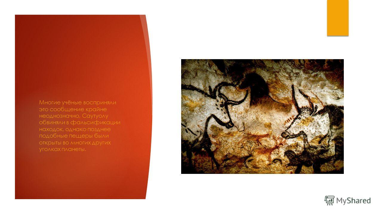 Многие учёные восприняли это сообщение крайне неоднозначно, Саутуолу обвиняли в фальсификации находок, однако позднее подобные пещеры были открыты во многих других уголках планеты.