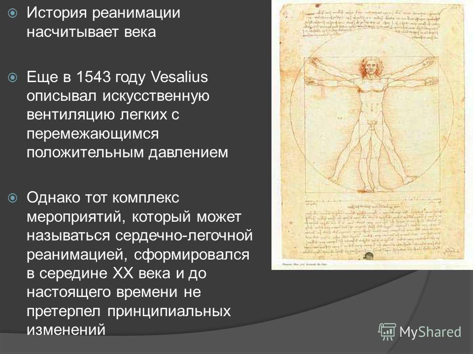 История реанимации насчитывает века Еще в 1543 году Vesalius описывал искусственную вентиляцию легких с перемежающимся положительным давлением Однако тот комплекс мероприятий, который может называться сердечно-легочной реанимацией, сформировался в се