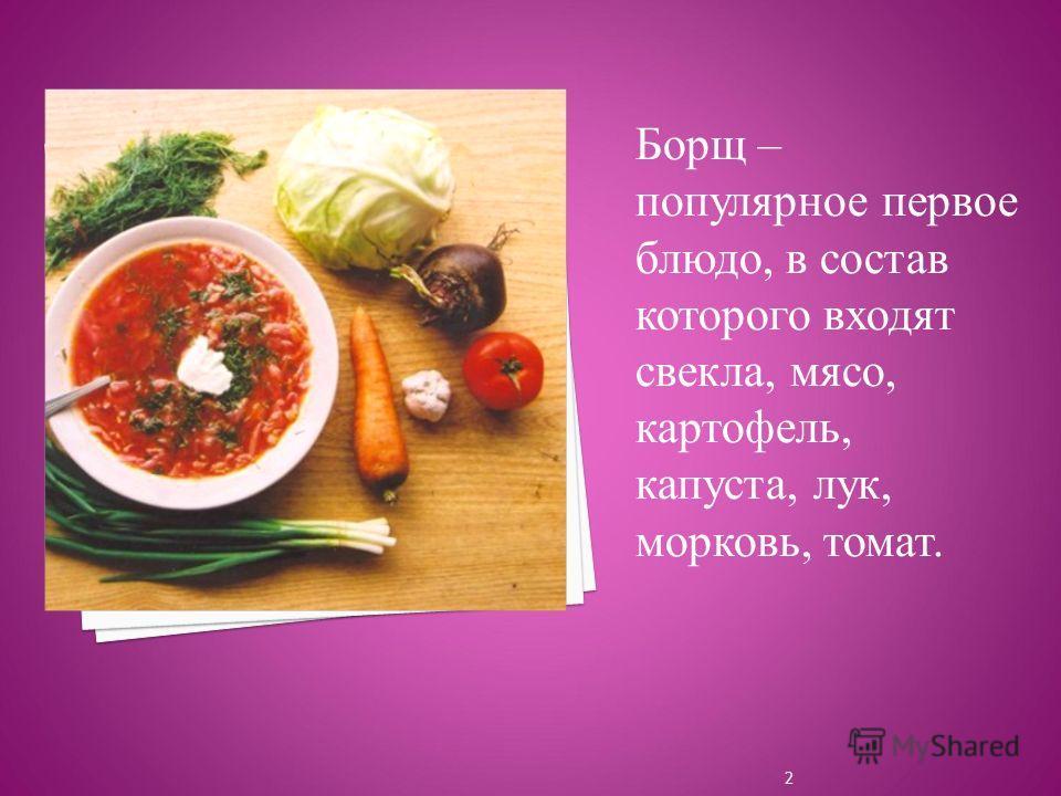 Борщ – популярное первое блюдо, в состав которого входят свекла, мясо, картофель, капуста, лук, морковь, томат. 2