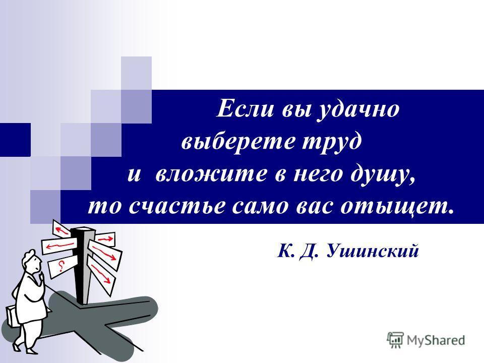 Если вы удачно выберете труд и вложите в него душу, то счастье само вас отыщет. К. Д. Ушинский