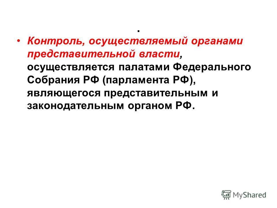 . Контроль, осуществляемый органами представительной власти, осуществляется палатами Федерального Собрания РФ (парламента РФ), являющегося представительным и законодательным органом РФ.