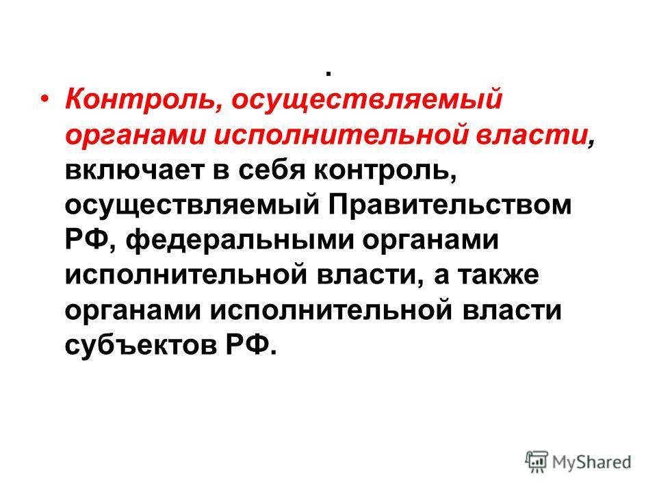 . Контроль, осуществляемый органами исполнительной власти, включает в себя контроль, осуществляемый Правительством РФ, федеральными органами исполнительной власти, а также органами исполнительной власти субъектов РФ.