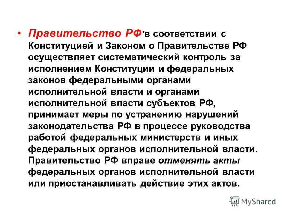 . Правительство РФ в соответствии с Конституцией и Законом о Правительстве РФ осуществляет систематический контроль за исполнением Конституции и федеральных законов федеральными органами исполнительной власти и органами исполнительной власти субъект