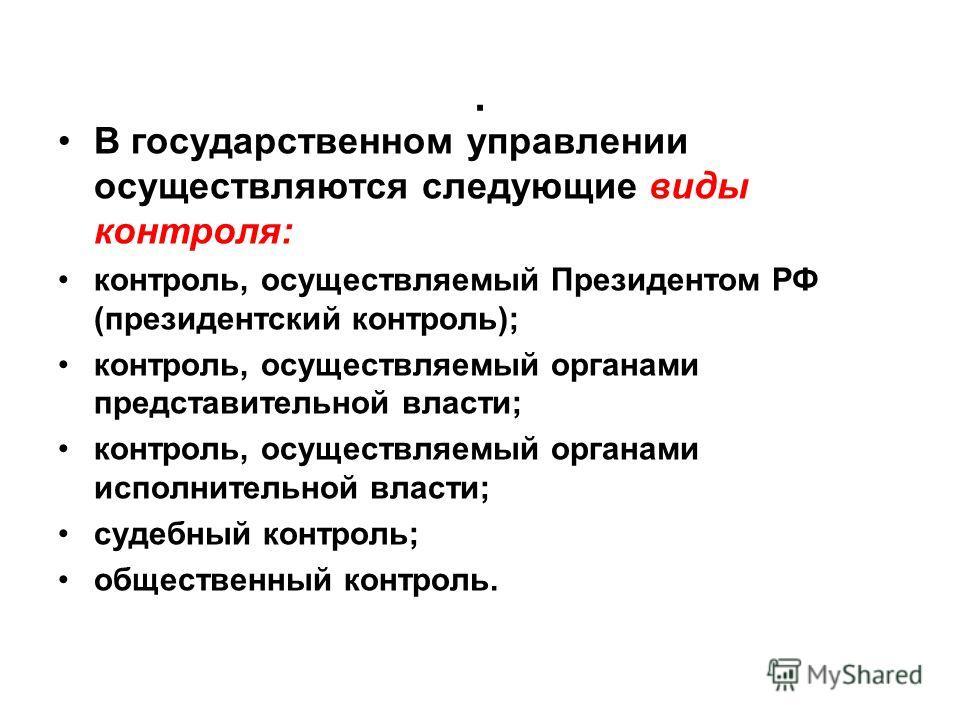 . В государственном управлении осуществляются следующие виды контроля: контроль, осуществляемый Президентом РФ (президентский контроль); контроль, осуществляемый органами представительной власти; контроль, осуществляемый органами исполнительной власт