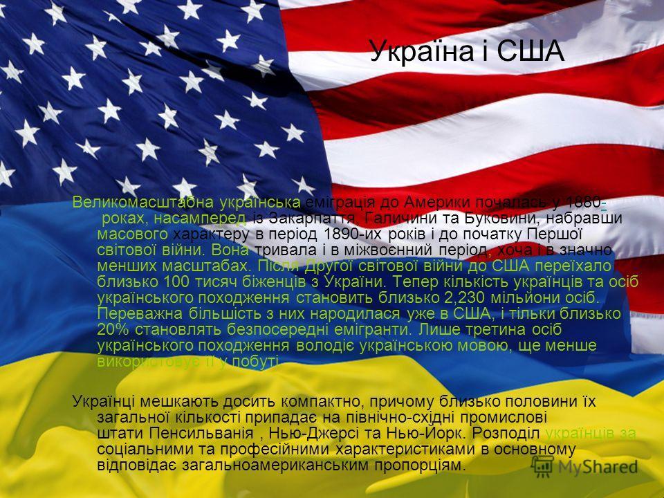 Україна і США Великомасштабна українська еміграція до Америки почалась у 1880- роках, насамперед із Закарпаття, Галичини та Буковини, набравши масового характеру в період 1890-их років і до початку Першої світової війни. Вона тривала і в міжвоєнний п