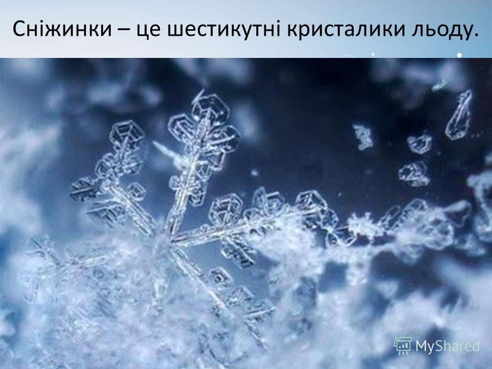 Сніжинки – це шестикутні кристаллики льоду.