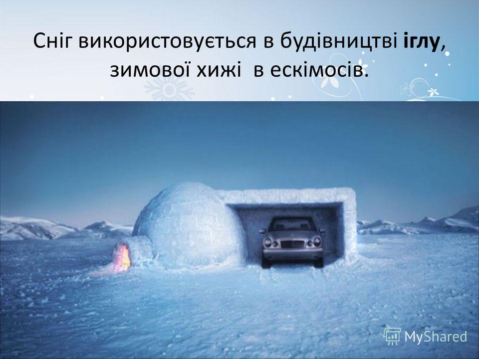 Сніг використовується в будівництві іглу, зимової хижі в ескімосів.