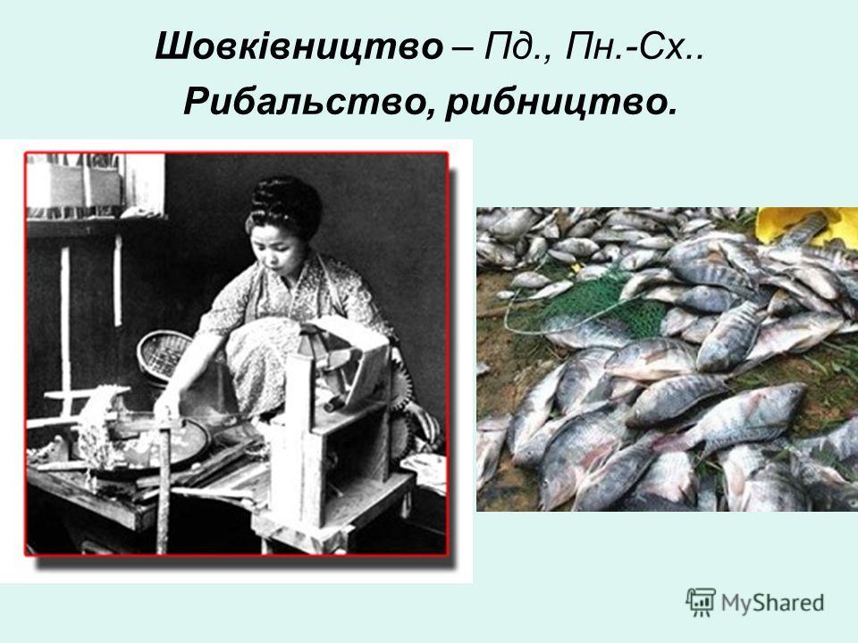 Шовківництво – Пд., Пн.-Сх.. Рибальство, рибництво.