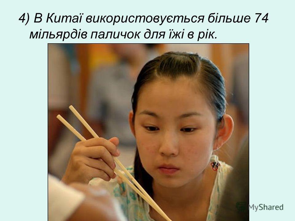 4) В Китаї використовується більше 74 мільярдів паличок для їжі в рік.