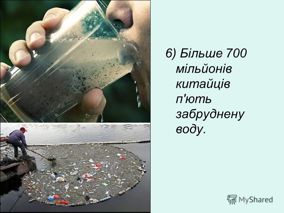 6) Більше 700 мільйонів китайців п'ють забруднену воду.