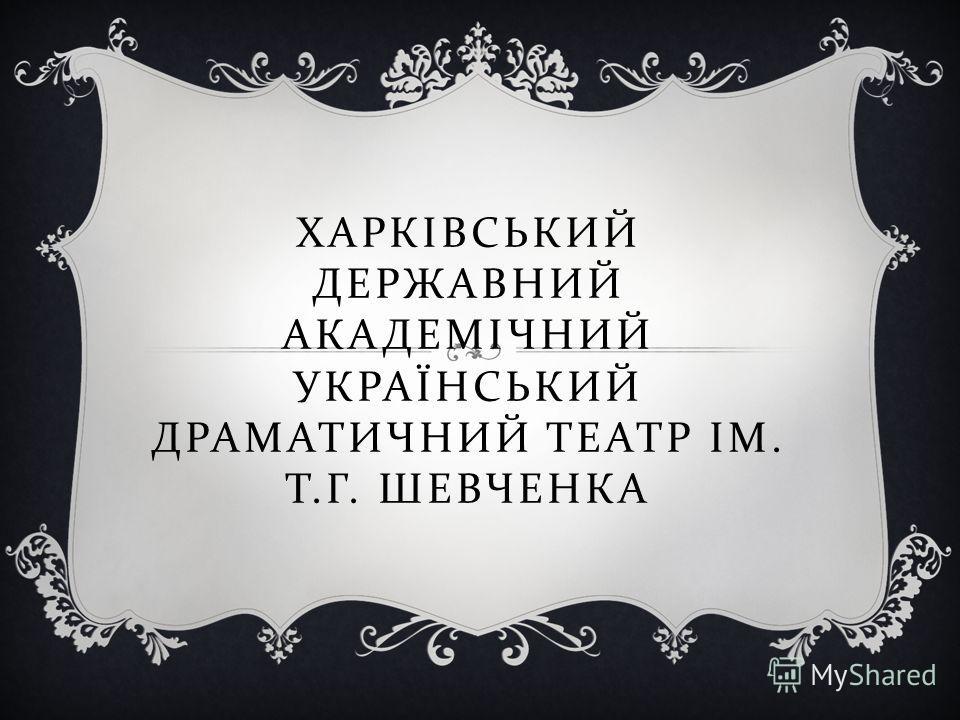 ХАРКІВСЬКИЙ ДЕРЖАВНИЙ АКАДЕМІЧНИЙ УКРАЇНСЬКИЙ ДРАМАТИЧНИЙ ТЕАТР ІМ. Т. Г. ШЕВЧЕНКА
