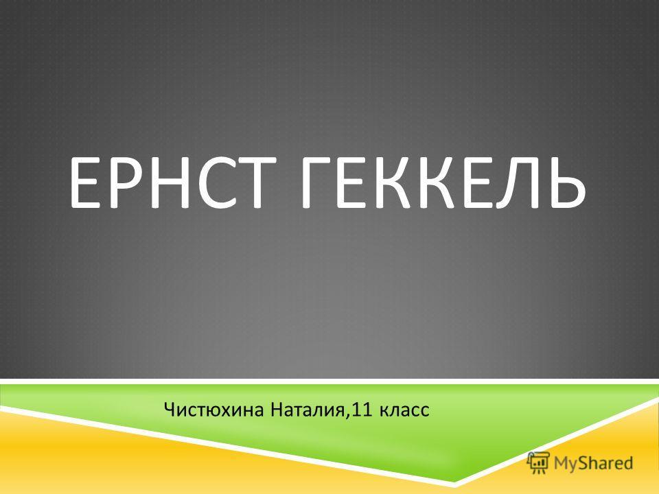ЕРНСТ ГЕККЕЛЬ Чистюхина Наталия,11 класс