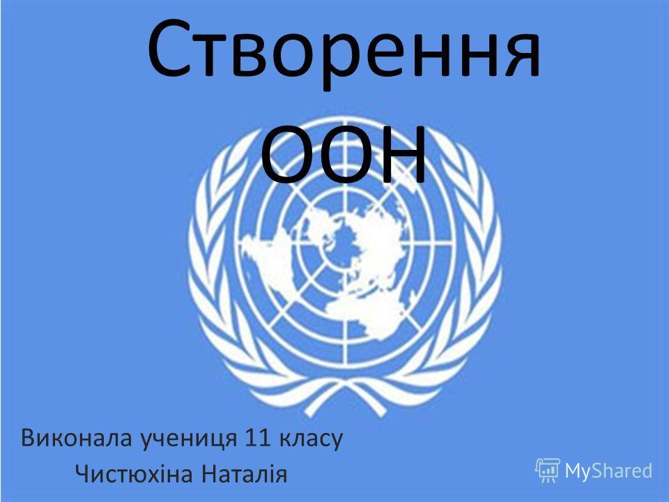 Створення ООН Виконала ученица 11 класу Чистюхіна Наталія