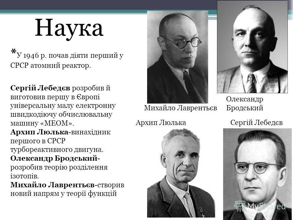Наука * У 1946 р. почав діяти перший у СРСР атомный реактор. Сергій Лебедєв розробив й виготовив першу в Європі універсальну малу электрону швидкодіючу обчислювальну машину «МЕОМ». Архип Люлька-винахідник першого в СРСР турбореактивного двигуна. Олек