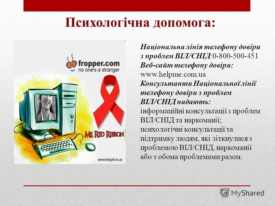 Психологічна допомога: Національна лінія телефону довіри з проблем ВІЛ/СНІД:0-800-500-451 Веб-сайт телефону довіри: www.helpme.com.ua Консультанти Національної лінії телефону довіри з проблем ВІЛ/СНІД надають: інформаційні консультації з проблем ВІЛ/