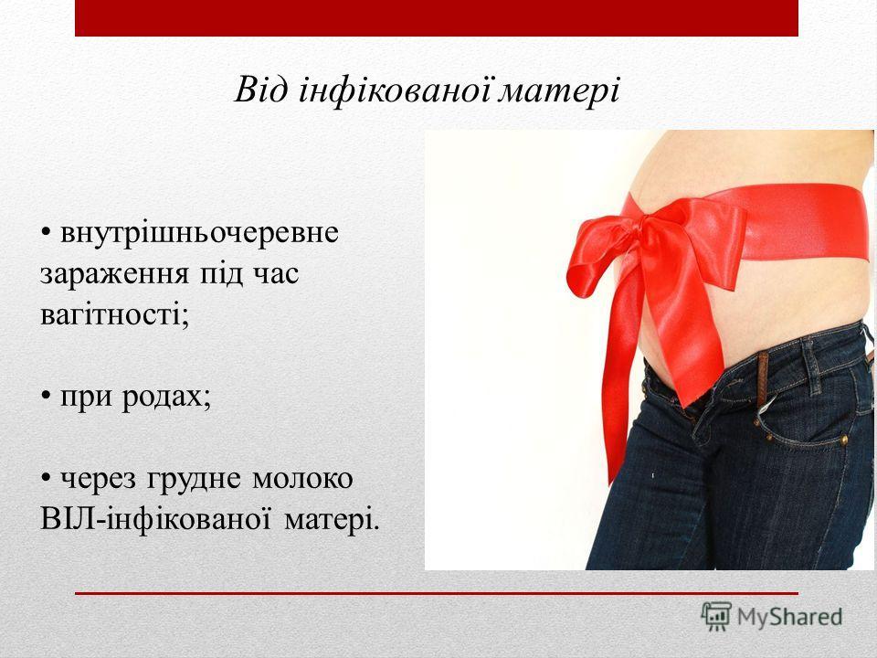внутрішньочеревне заражения під час вагітності; при родах; через грудное молоко ВІЛ-інфікованої матері. Від інфікованої матері
