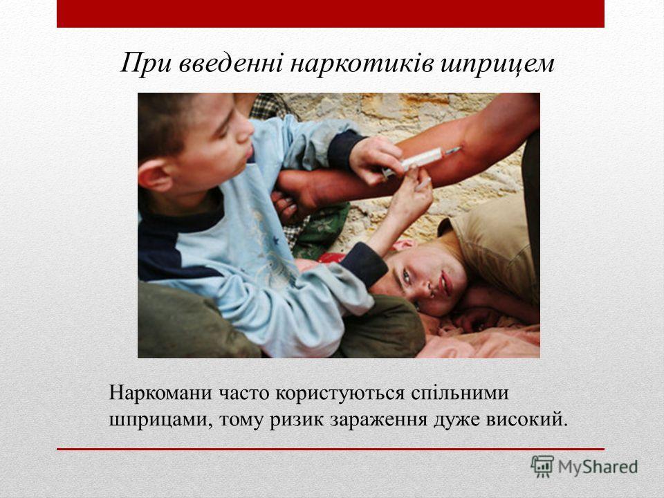 При введенні наркотиків шприцем Наркомани часто користуються спільними шприцами, тому ризик заражения даже высокий.