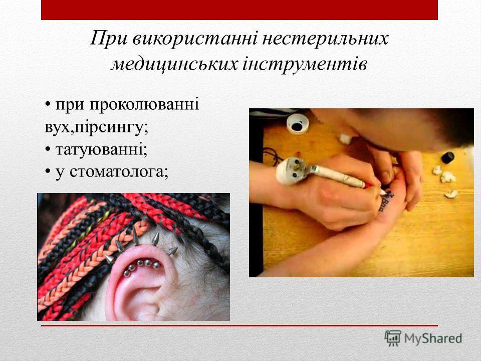 При використанні нестерильных медицинських інструментів при проколюванні двух,пірсингу; татуюванні; у стоматолога;