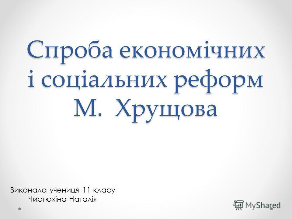Спроба економічних і соціальних реформ М. Хрущова Виконала ученица 11 класу Чистюхіна Наталія