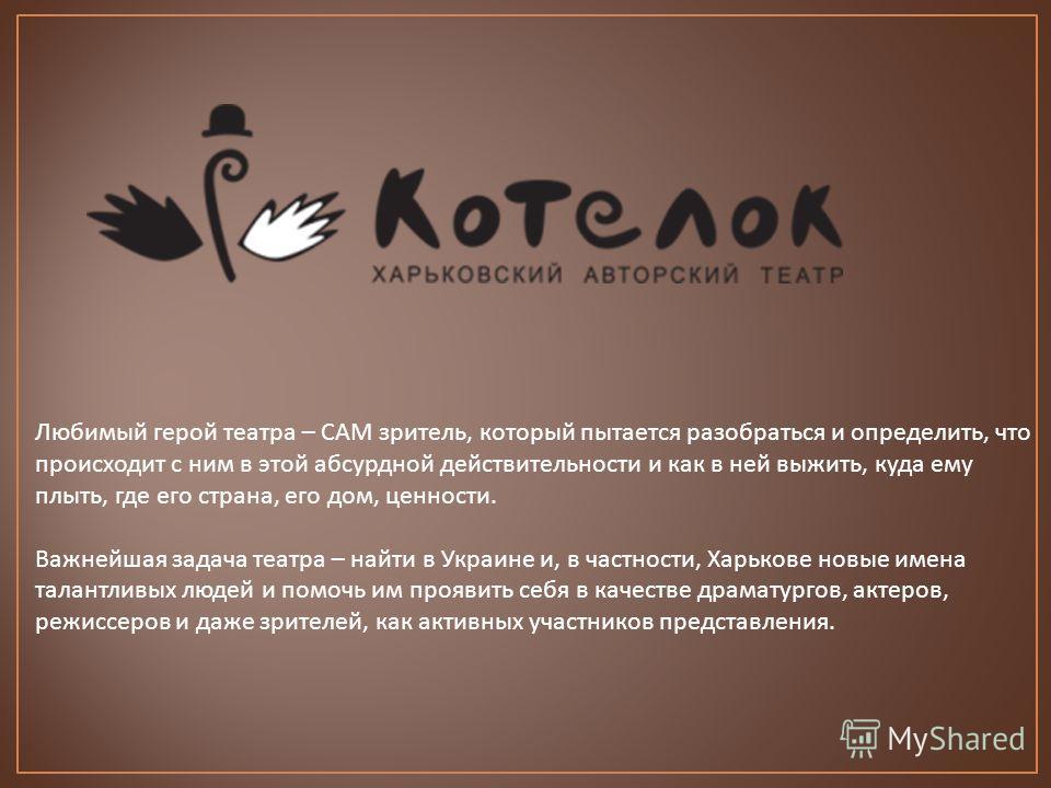 Любимый герой театра – САМ зритель, который пытается разобраться и определить, что происходит с ним в этой абсурдной действительности и как в ней выжить, куда ему плыть, где его страна, его дом, ценности. Важнейшая задача театра – найти в Украине и,