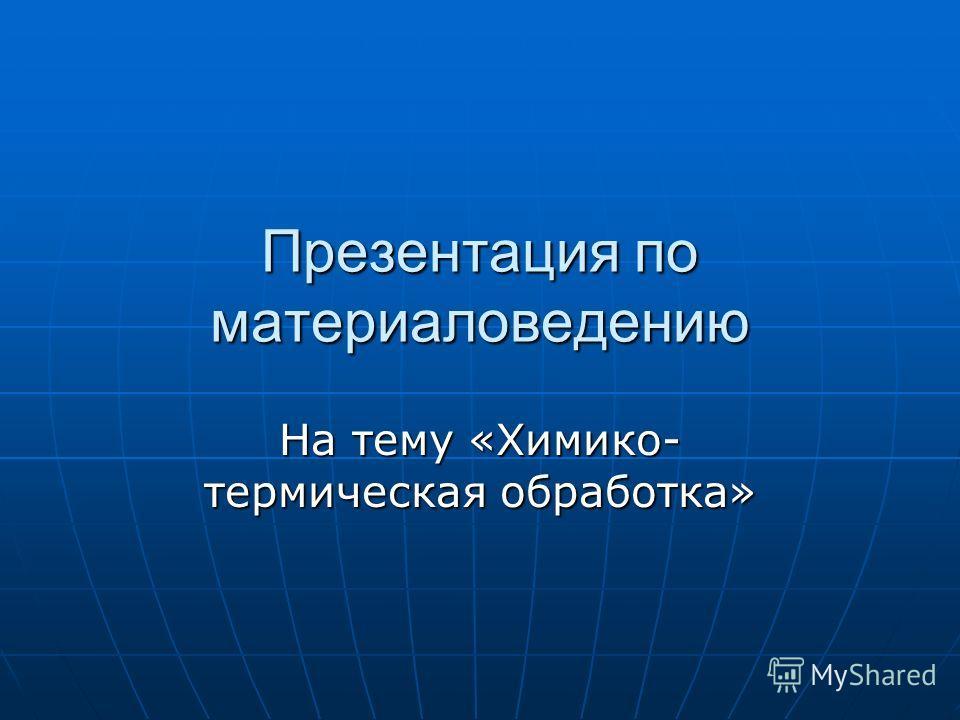 Презентация по материаловедению На тему «Химико- термическая обработка»