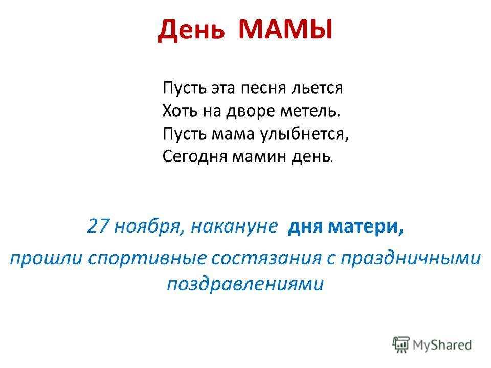 День МАМЫ 27 ноября, накануне дня матери, прошли спортивные состязания с праздничными поздравлениями Пусть эта песня льется Хоть на дворе метель. Пусть мама улыбнется, Сегодня мамин день.